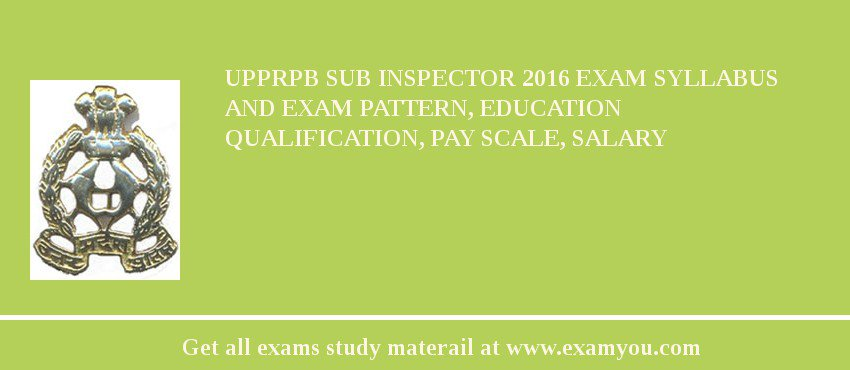 UPPRPB Sub Inspector 2016 Exam Syllabus And Exam Pattern, Education Qualification, Pay scale, Salary
