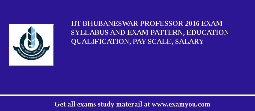 IIT Bhubaneswar Professor 2017 Exam Syllabus And Exam Pattern, Education Qualification, Pay scale, Salary