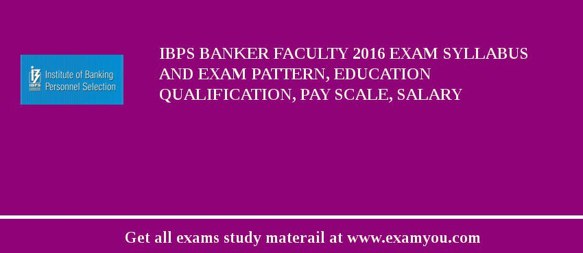 IBPS Banker Faculty 2016 Exam Syllabus And Exam Pattern, Education Qualification, Pay scale, Salary