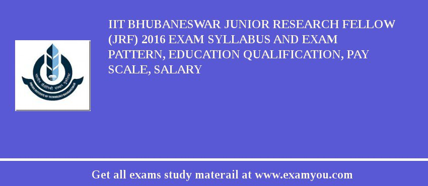 IIT Bhubaneswar Junior Research Fellow (JRF) 2016 Exam Syllabus And Exam Pattern, Education Qualification, Pay scale, Salary