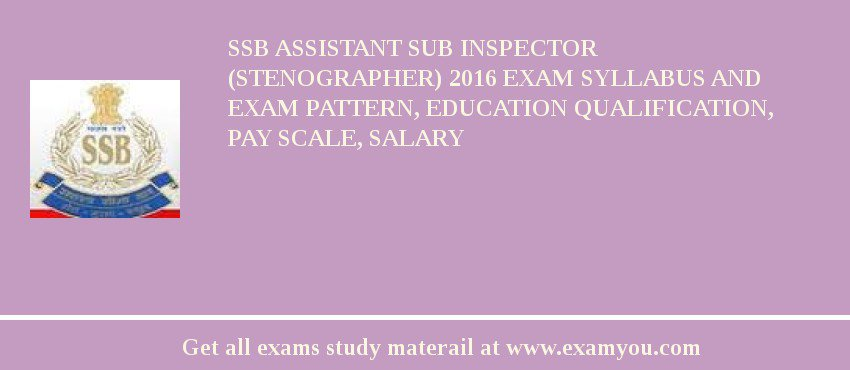 SSB Assistant Sub Inspector (Stenographer) 2016 Exam Syllabus And Exam Pattern, Education Qualification, Pay scale, Salary