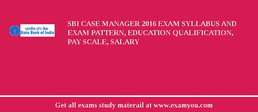 SBI Case Manager 2017 Exam Syllabus And Exam Pattern, Education Qualification, Pay scale, Salary
