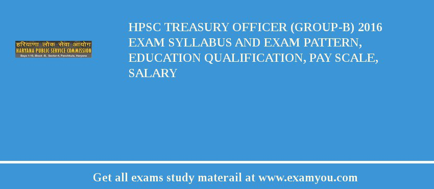 HPSC Treasury Officer (Group-B) 2018 Exam Syllabus And Exam Pattern, Education Qualification, Pay scale, Salary