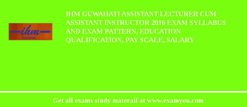 IHM Guwahati Assistant Lecturer cum Assistant Instructor 2018 Exam Syllabus And Exam Pattern, Education Qualification, Pay scale, Salary