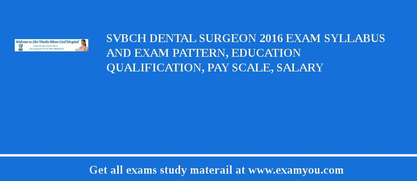 SVBCH Dental Surgeon 2018 Exam Syllabus And Exam Pattern, Education Qualification, Pay scale, Salary