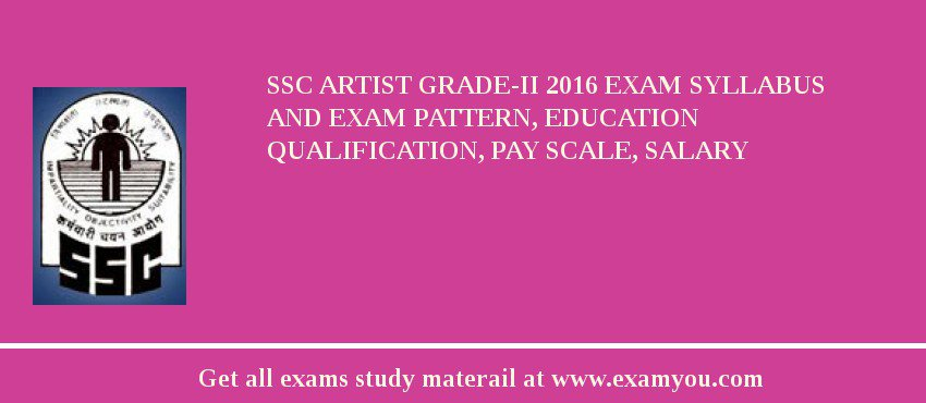 SSC Artist Grade-II 2017 Exam Syllabus And Exam Pattern, Education Qualification, Pay scale, Salary