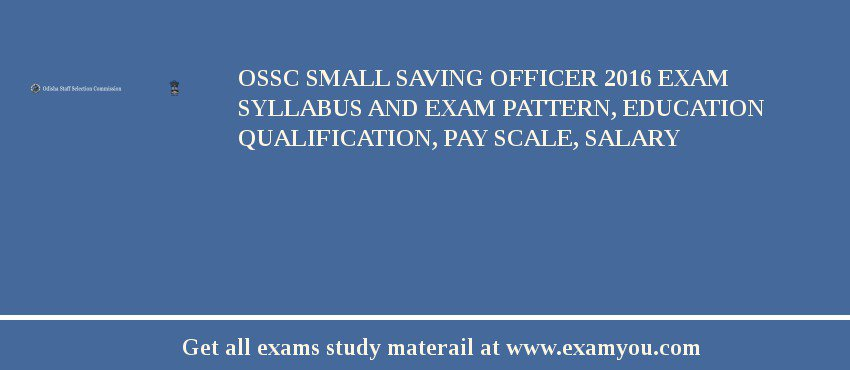 OSSC Small Saving Officer 2017 Exam Syllabus And Exam Pattern, Education Qualification, Pay scale, Salary