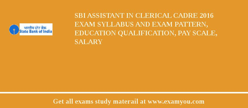 SBI Assistant in Clerical Cadre 2016 Exam Syllabus And Exam Pattern, Education Qualification, Pay scale, Salary