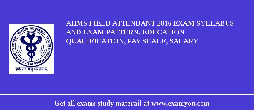 AIIMS Field Attendant 2017 Exam Syllabus And Exam Pattern, Education Qualification, Pay scale, Salary