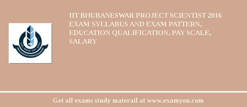 IIT Bhubaneswar Project Scientist 2016 Exam Syllabus And Exam Pattern, Education Qualification, Pay scale, Salary