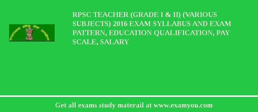 RPSC Teacher (Grade I & II) (Various Subjects) 2018 Exam Syllabus And Exam Pattern, Education Qualification, Pay scale, Salary