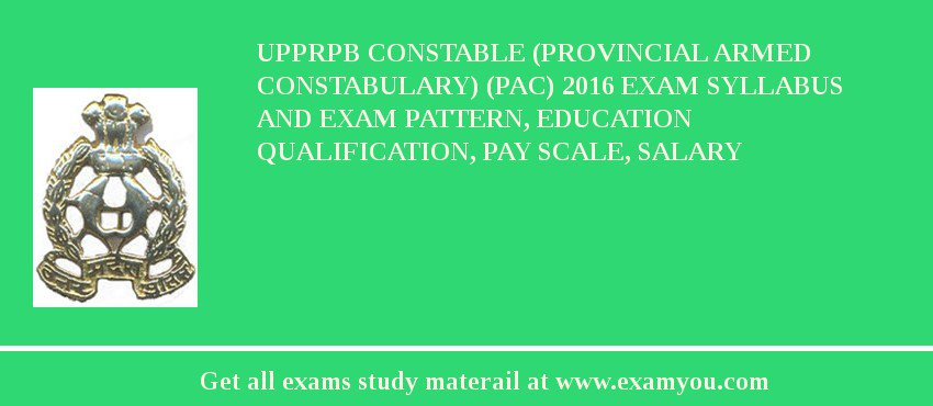 UPPRPB Constable (Provincial Armed Constabulary) (PAC) 2016 Exam Syllabus And Exam Pattern, Education Qualification, Pay scale, Salary