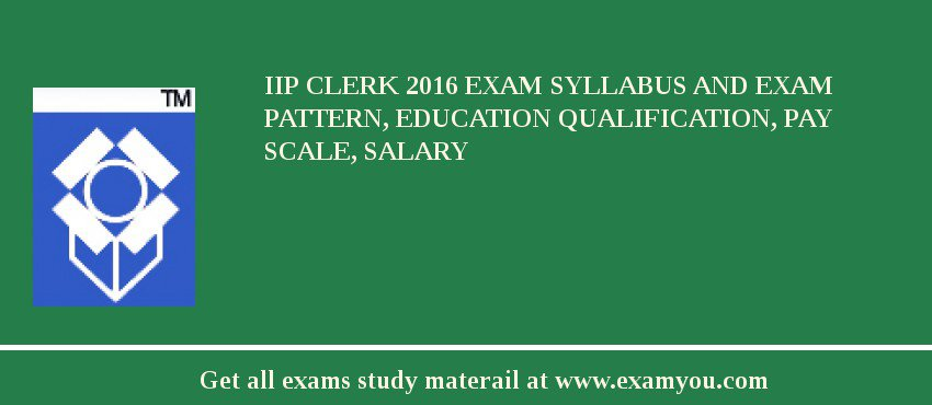 IIP Clerk 2018 Exam Syllabus And Exam Pattern, Education Qualification, Pay scale, Salary