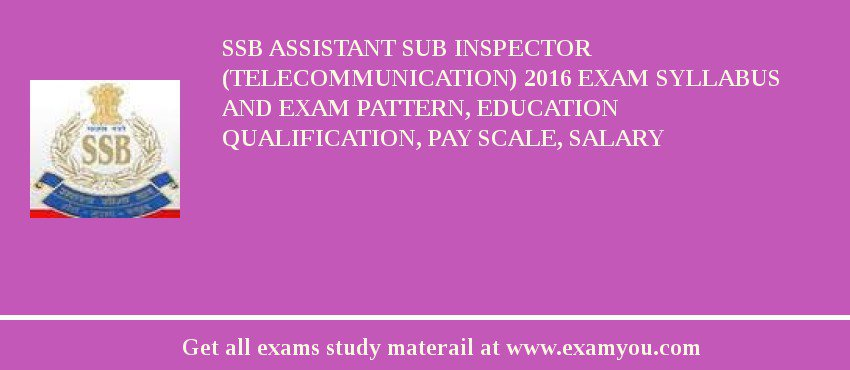 SSB Assistant Sub Inspector (Telecommunication) 2018 Exam Syllabus And Exam Pattern, Education Qualification, Pay scale, Salary