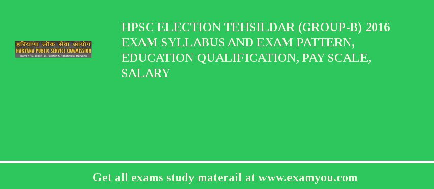 HPSC Election Tehsildar (Group-B) 2018 Exam Syllabus And Exam Pattern, Education Qualification, Pay scale, Salary