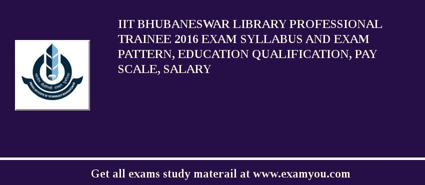 IIT Bhubaneswar Library Professional Trainee 2017 Exam Syllabus And Exam Pattern, Education Qualification, Pay scale, Salary