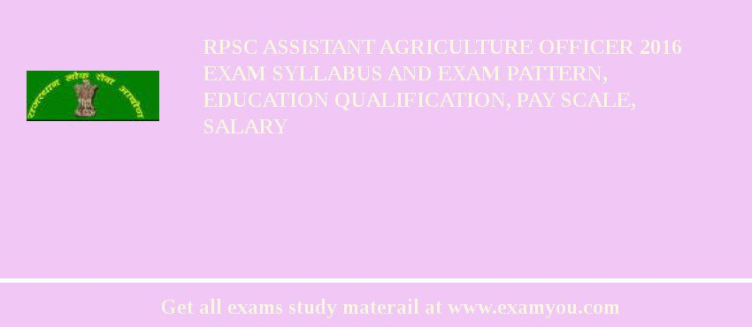 RPSC Assistant Agriculture Officer 2018 Exam Syllabus And Exam Pattern, Education Qualification, Pay scale, Salary