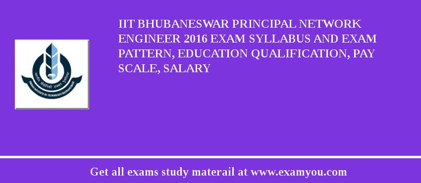 IIT Bhubaneswar Principal Network Engineer 2016 Exam Syllabus And Exam Pattern, Education Qualification, Pay scale, Salary