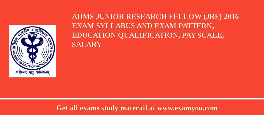 AIIMS Junior Research Fellow (JRF) 2017 Exam Syllabus And Exam Pattern, Education Qualification, Pay scale, Salary