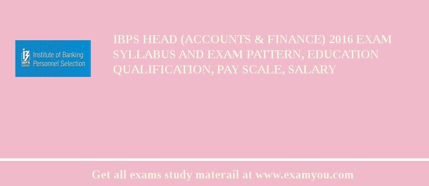 IBPS Head (Accounts & Finance) 2017 Exam Syllabus And Exam Pattern, Education Qualification, Pay scale, Salary