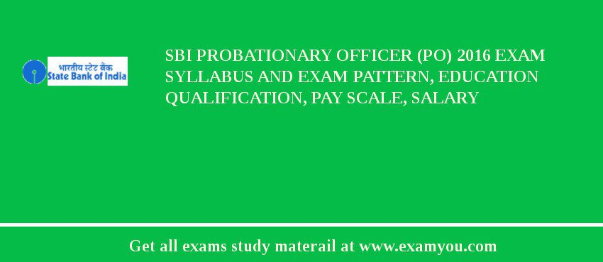 SBI Probationary Officer (PO) 2016 Exam Syllabus And Exam Pattern, Education Qualification, Pay scale, Salary