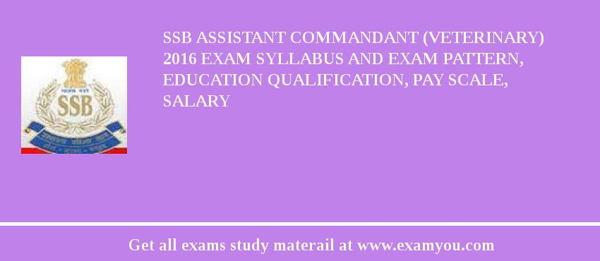 SSB Assistant Commandant (Veterinary) 2017 Exam Syllabus And Exam Pattern, Education Qualification, Pay scale, Salary