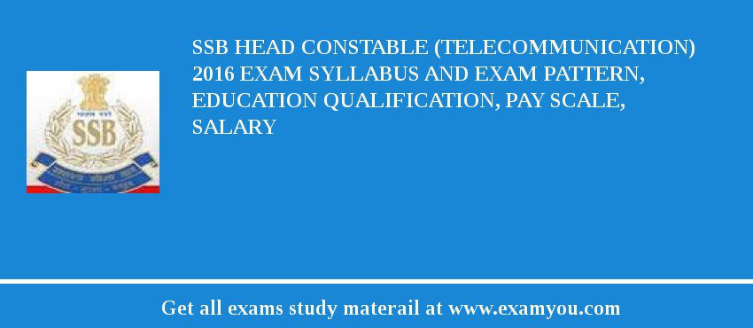 SSB Head Constable (Telecommunication) 2017 Exam Syllabus And Exam Pattern, Education Qualification, Pay scale, Salary