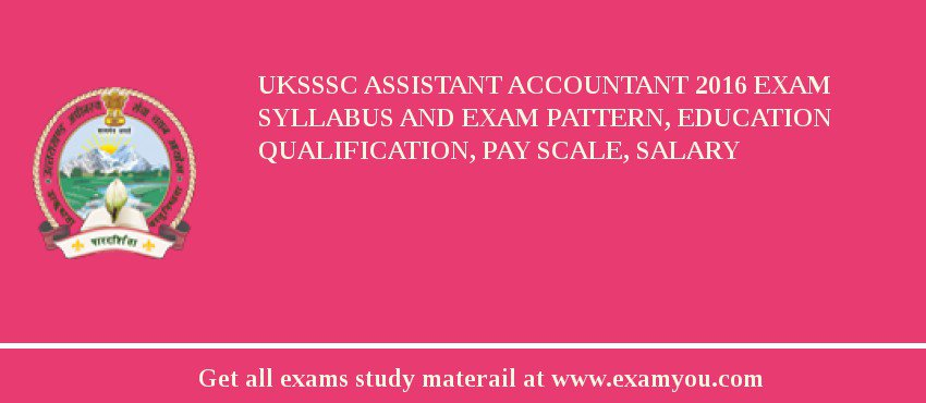 UKSSSC Assistant Accountant 2017 Exam Syllabus And Exam Pattern, Education Qualification, Pay scale, Salary