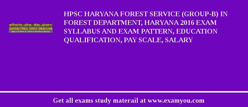 HPSC Haryana Forest Service (Group-B) in Forest Department, Haryana 2018 Exam Syllabus And Exam Pattern, Education Qualification, Pay scale, Salary