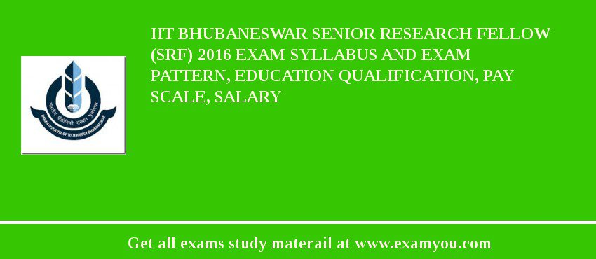 IIT Bhubaneswar Senior Research Fellow (SRF) 2016 Exam Syllabus And Exam Pattern, Education Qualification, Pay scale, Salary