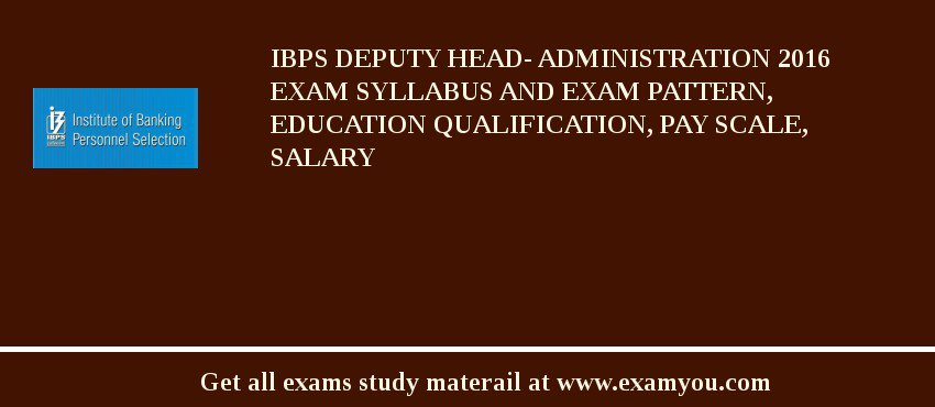 IBPS Deputy Head- Administration 2016 Exam Syllabus And Exam Pattern, Education Qualification, Pay scale, Salary