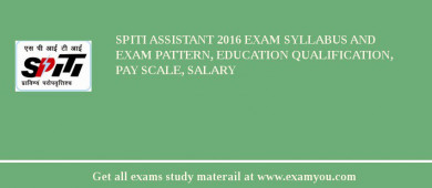 SPITI Assistant 2017 Exam Syllabus And Exam Pattern, Education Qualification, Pay scale, Salary