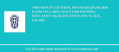 TMB Deputy General Manager (DGM) 2016 Exam Syllabus And Exam Pattern, Education Qualification, Pay scale, Salary