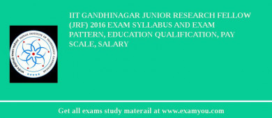 IIT Gandhinagar Junior Research Fellow (JRF) 2018 Exam Syllabus And Exam Pattern, Education Qualification, Pay scale, Salary