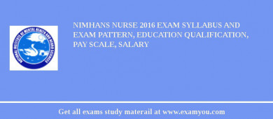 NIMHANS Nurse 2016 Exam Syllabus And Exam Pattern, Education Qualification, Pay scale, Salary