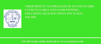NISER Deputy Controller of Accounts 2016 Exam Syllabus And Exam Pattern, Education Qualification, Pay scale, Salary