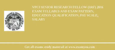 VPCI Senior Research Fellow (SRF) 2016 Exam Syllabus And Exam Pattern, Education Qualification, Pay scale, Salary