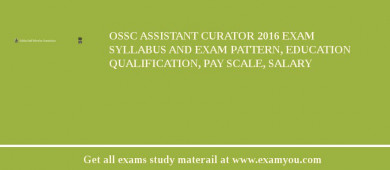 OSSC Assistant Curator 2016 Exam Syllabus And Exam Pattern, Education Qualification, Pay scale, Salary