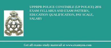 UPPRPB Police Constable (UP Police) 2016 Exam Syllabus And Exam Pattern, Education Qualification, Pay scale, Salary