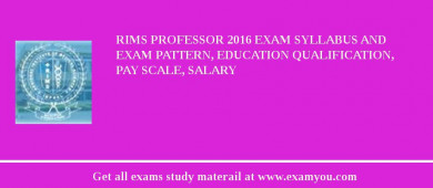 RIMS Professor 2018 Exam Syllabus And Exam Pattern, Education Qualification, Pay scale, Salary