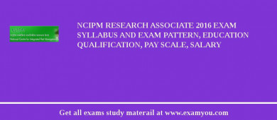 NCIPM Research Associate 2016 Exam Syllabus And Exam Pattern, Education Qualification, Pay scale, Salary