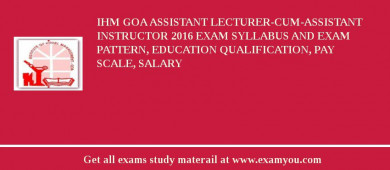 IHM Goa Assistant Lecturer-Cum-Assistant Instructor 2016 Exam Syllabus And Exam Pattern, Education Qualification, Pay scale, Salary