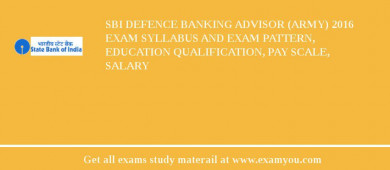 SBI Defence Banking Advisor (Army) 2016 Exam Syllabus And Exam Pattern, Education Qualification, Pay scale, Salary