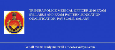 Tripura Police Medical Officer 2018 Exam Syllabus And Exam Pattern, Education Qualification, Pay scale, Salary