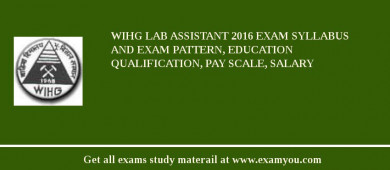 WIHG Lab Assistant 2018 Exam Syllabus And Exam Pattern, Education Qualification, Pay scale, Salary