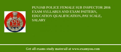 Punjab Police Female Sub Inspector 2017 Exam Syllabus And Exam Pattern, Education Qualification, Pay scale, Salary