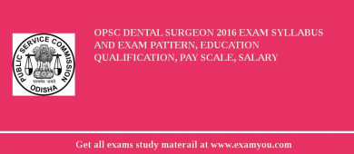 OPSC Dental Surgeon 2018 Exam Syllabus And Exam Pattern, Education Qualification, Pay scale, Salary