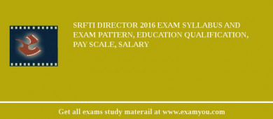 SRFTI Director 2016 Exam Syllabus And Exam Pattern, Education Qualification, Pay scale, Salary