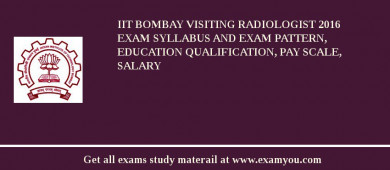 IIT Bombay Visiting Radiologist 2016 Exam Syllabus And Exam Pattern, Education Qualification, Pay scale, Salary