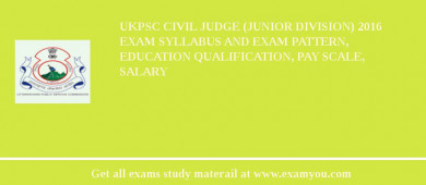 UKPSC Civil Judge (Junior Division) 2018 Exam Syllabus And Exam Pattern, Education Qualification, Pay scale, Salary